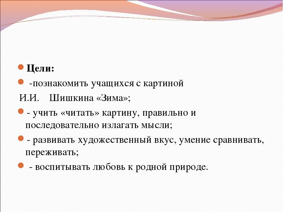 Цели: -познакомить учащихся с картиной И.И. Шишкина «Зима»; - учить «читать»...