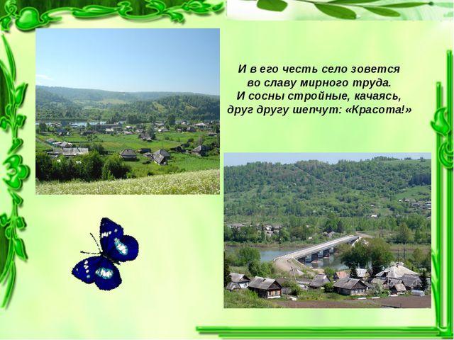 И в его честь село зовется во славу мирного труда. И сосны стройные, качаясь,...
