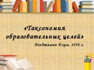«Таксономия образовательных целей» Бенджамин Блум, 1956 г.