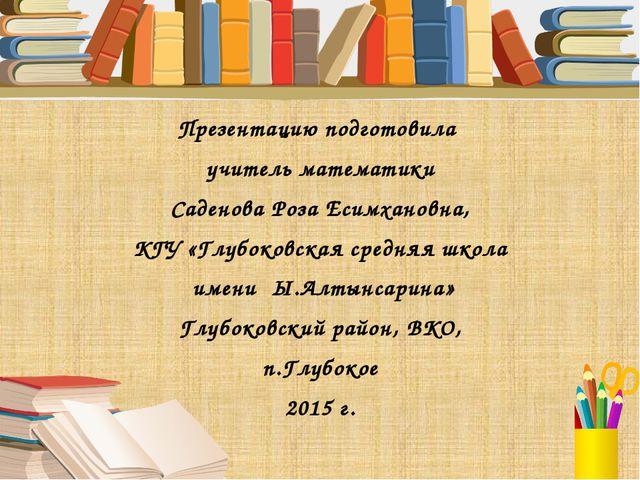 Презентацию подготовила учитель математики Саденова Роза Есимхановна, КГУ «Гл...