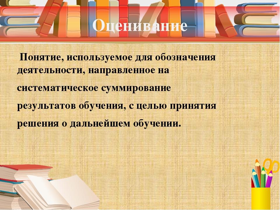 Оценивание Понятие, используемое для обозначения деятельности, направленное н...