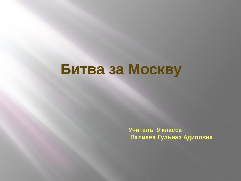 Битва за Москву Учитель 9 класса Валиева Гульназ Адиповна