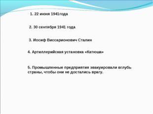 1. 22 июня 1941года 2. 30 сентября 1941 года 3. Иосиф Виссарионович Сталин 4