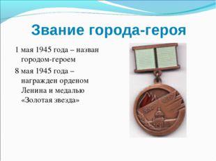 Звание города-героя 1 мая 1945 года – назван городом-героем 8 мая 1945 года –