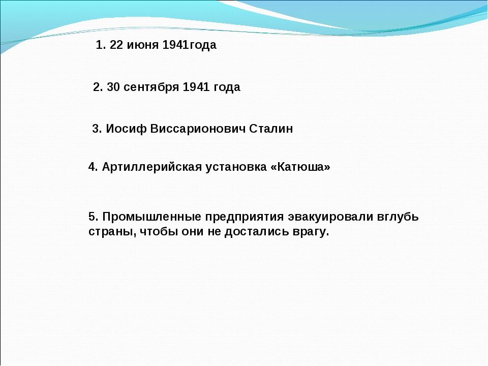 1. 22 июня 1941года 2. 30 сентября 1941 года 3. Иосиф Виссарионович Сталин 4...