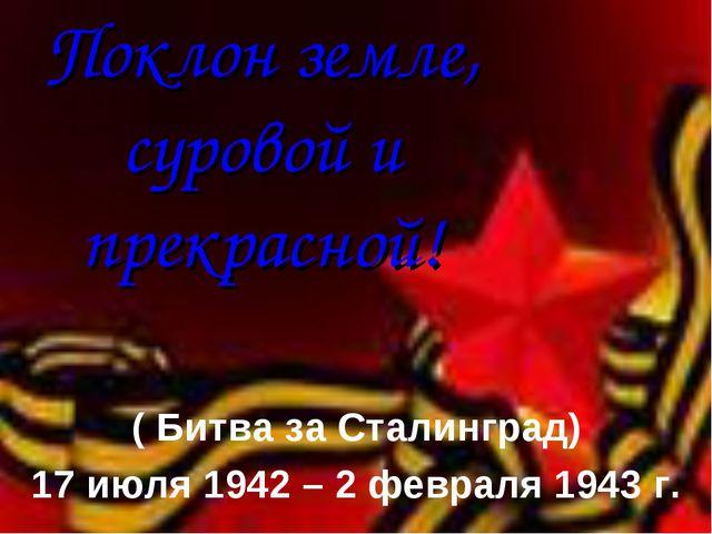 Поклон земле, суровой и прекрасной! ( Битва за Сталинград) 17 июля 1942 – 2 ф...