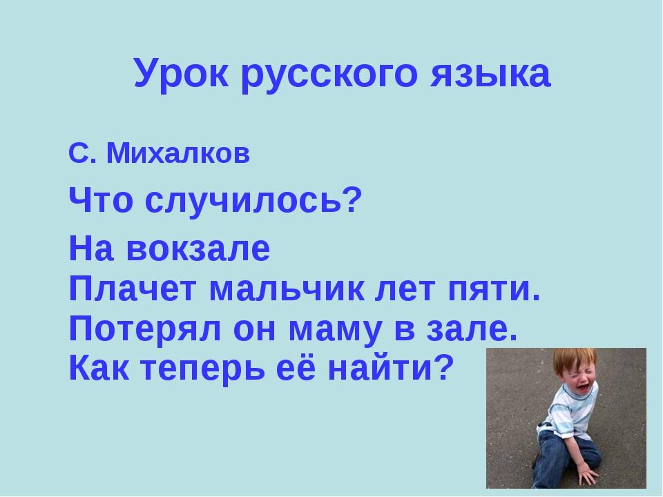 Урок русского языка С. Михалков Что случилось? На вокзале Плачет мальчик лет...