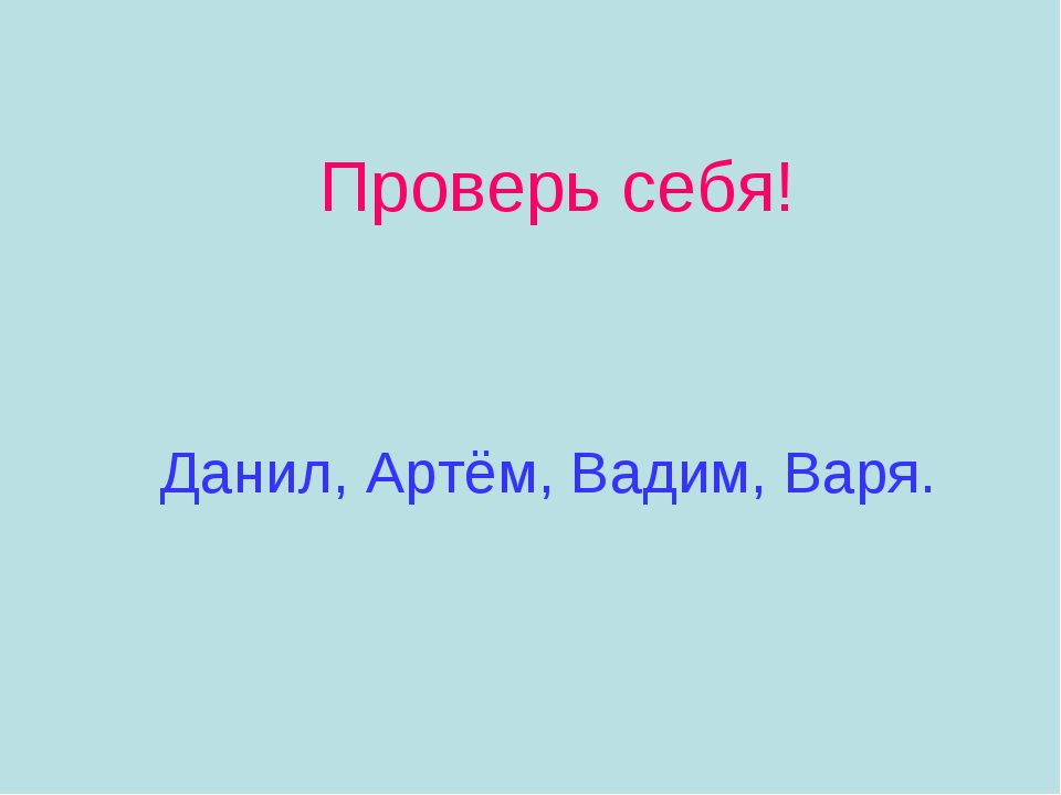 Проверь себя! Данил, Артём, Вадим, Варя.