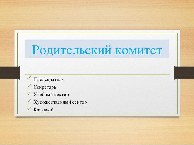 Родительский комитет Председатель Секретарь Учебный сектор Художественный сек...
