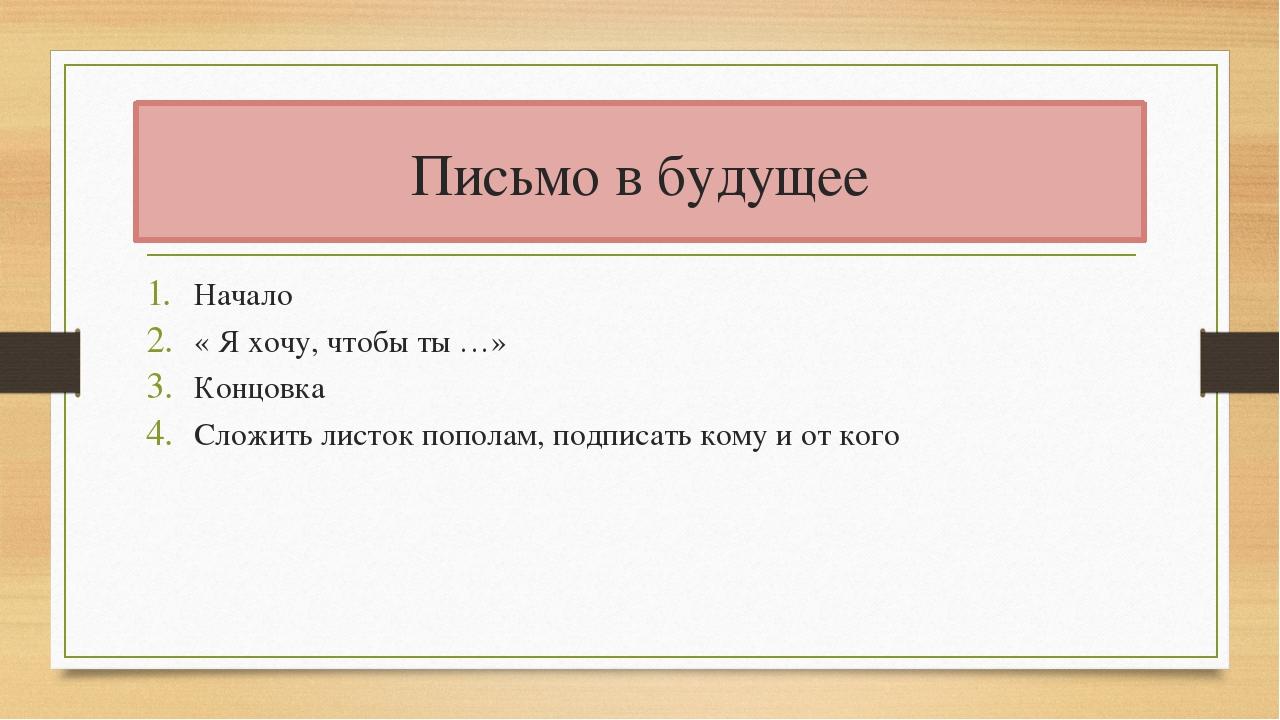 Письмо в будущее Начало « Я хочу, чтобы ты …» Концовка Сложить листок пополам...