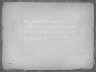 Н.А.Римский-Корсаков Симфоническая картинка «Три чуда» из оперы «Сказка о ца