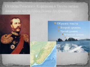 Острова Римского- Корсакова в Тихом океане названы в честь брата Воина Андрее