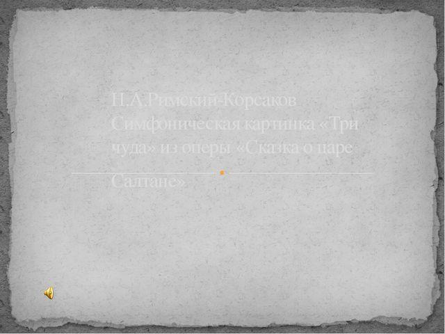 Н.А.Римский-Корсаков Симфоническая картинка «Три чуда» из оперы «Сказка о ца...