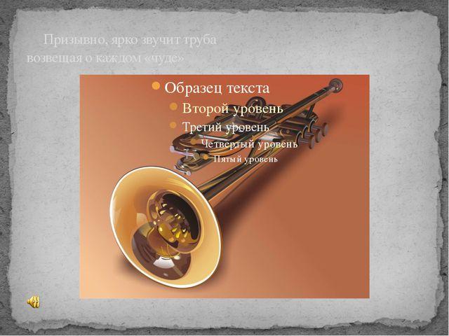 Призывно, ярко звучит труба возвещая о каждом «чуде»