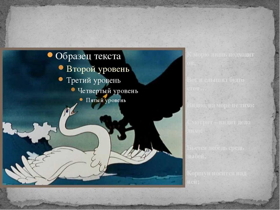 К морю лишь подходит он, Вот и слышит будто стон… Видно, на море не тихо: Смо...