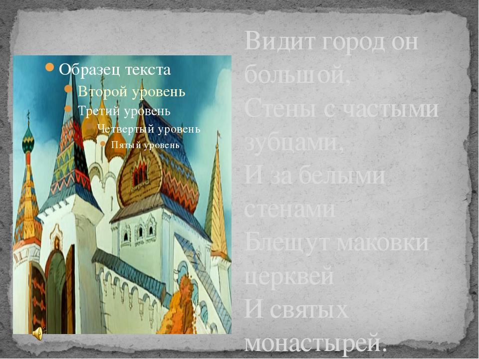 Видит город он большой, Стены с частыми зубцами, И за белыми стенами Блещут м...