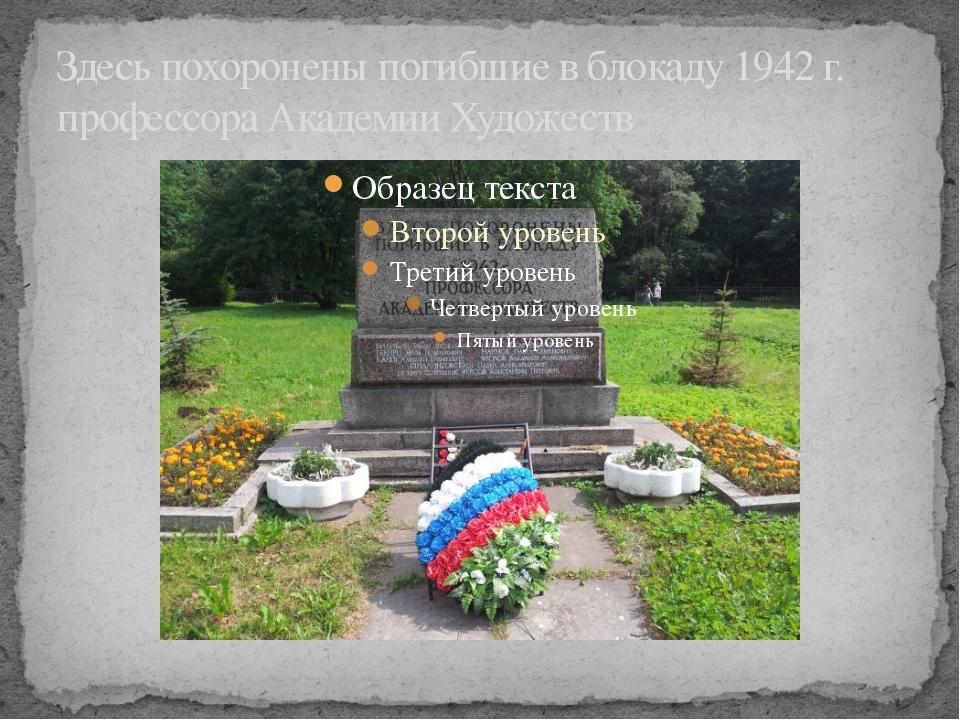 Здесь похоронены погибшие в блокаду 1942 г. профессора Академии Художеств