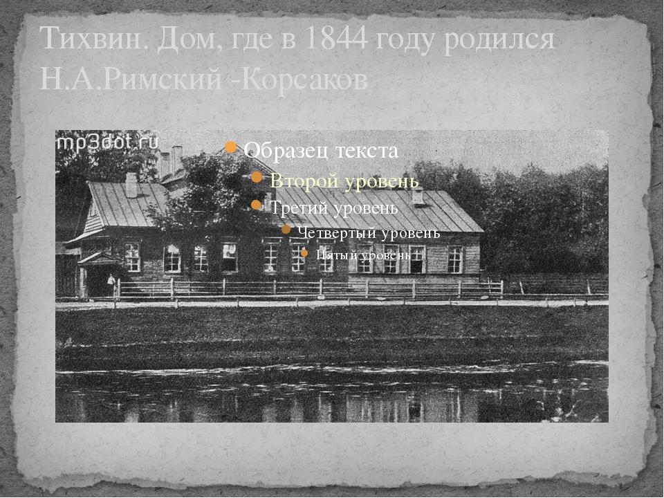 Тихвин. Дом, где в 1844 году родился Н.А.Римский -Корсаков