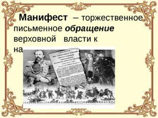 Манифест – торжественное письменное обращение верховной власти к населению.