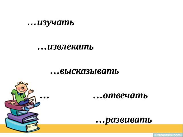 Prezentacii.com …изучать …извлекать …высказывать … …отвечать …развивать