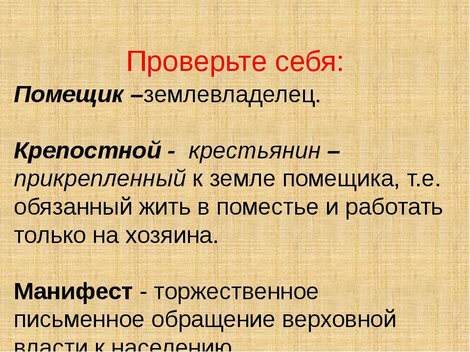 Проверьте себя: Помещик –землевладелец. Крепостной - крестьянин – прикрепленн...