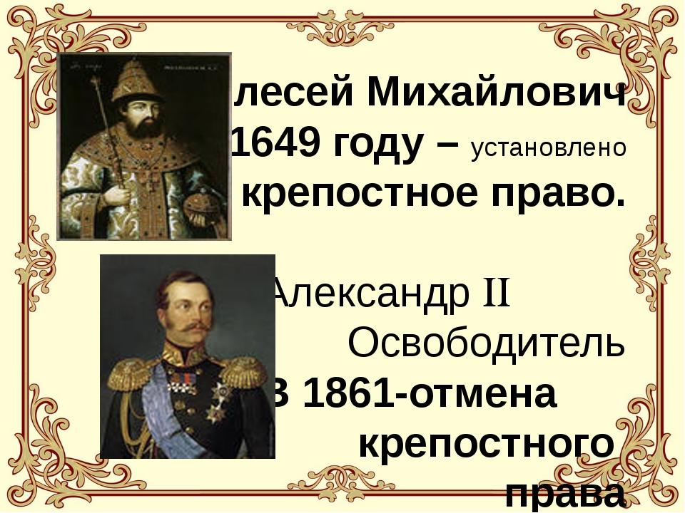 Алесей Михайлович В 1649 году – установлено крепостное право. Александр  О...
