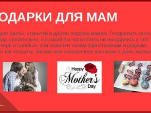 ПОДАРКИ ДЛЯ МАМ Дети дарят цветы, открытки и другие подарки мамам. Поздравить