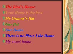 The Bird's House Your Home is the best My Granny's flat Our flat Our Home The