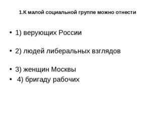 1.К малой социальной группе можно отнести 1) верующих России