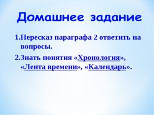1.Пересказ параграфа 2 ответить на вопросы. 2.Знать понятия «Хронология», «Ле