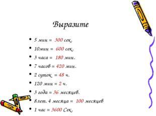 Выразите 5 мин = 300 сек. 10мин = 600 сек. 3 часа = 180 мин. 7 часов = 420 ми