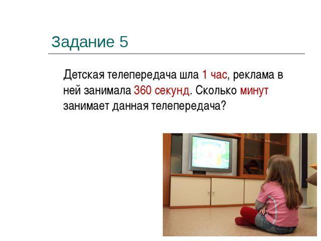Задание 5 Детская телепередача шла 1 час, реклама в ней занимала 360 секунд....