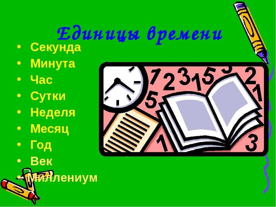 Единицы времени Секунда Минута Час Сутки Неделя Месяц Год Век Миллениум