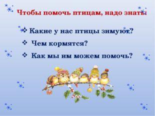 Чтобы помочь птицам, надо знать: Какие у нас птицы зимуют? Чем кормятся? Как