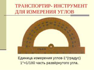 ТРАНСПОРТИР- ИНСТРУМЕНТ ДЛЯ ИЗМЕРЕНИЯ УГЛОВ Единица измерения углов-1°(градус