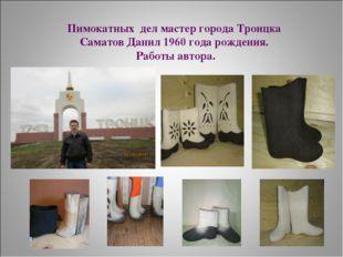 Пимокатных дел мастер города Троицка Саматов Данил 1960 года рождения. Работы
