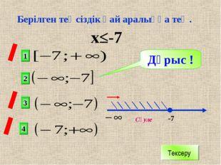 х≤-7 2 1 3 4 х -7 Дұрыс ! Тексеру Сәуле Берілген теңсіздік қай аралыққа тең.
