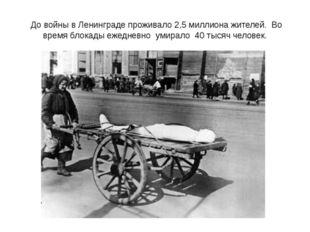 До войны в Ленинграде проживало 2,5 миллиона жителей. Во время блокады ежедн
