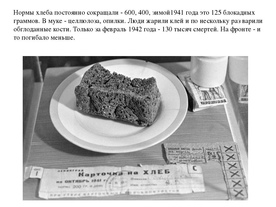 Нормы хлеба постоянно сокращали - 600, 400, зимой1941 года это 125 блокадных...