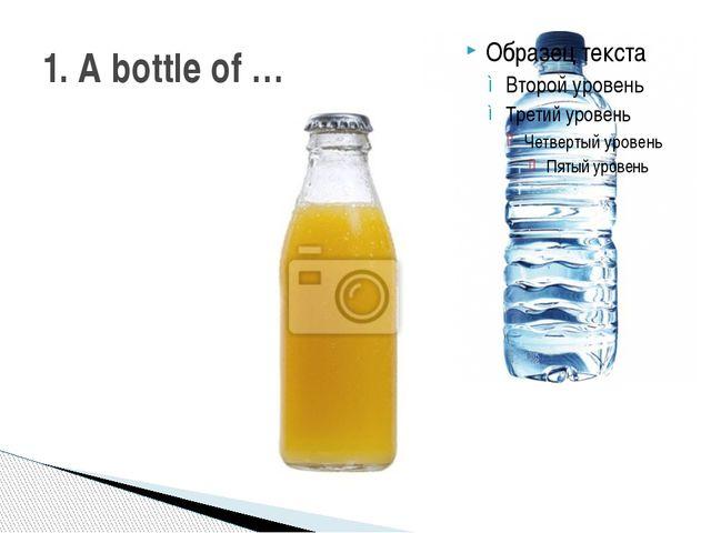 1. A bottle of …
