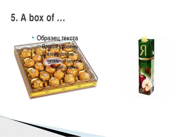 5. A box of …
