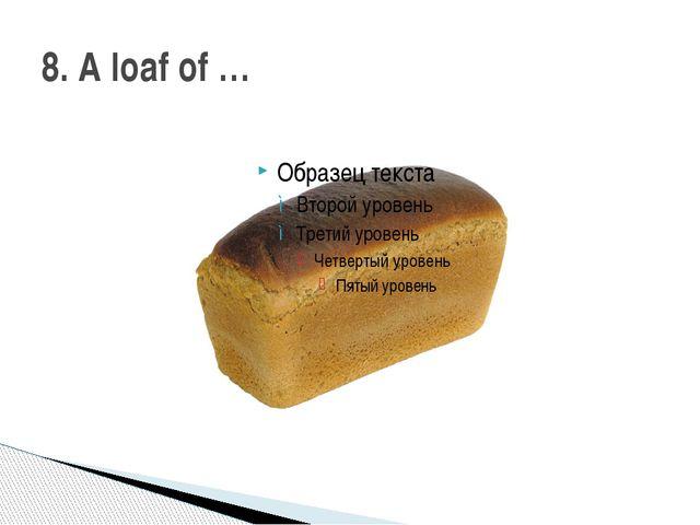 8. A loaf of …