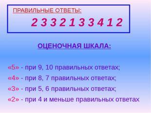 ПРАВИЛЬНЫЕ ОТВЕТЫ: 2 3 3 2 1 3 3 4 1 2 ОЦЕНОЧНАЯ ШКАЛА: «5» - при 9, 10 прави