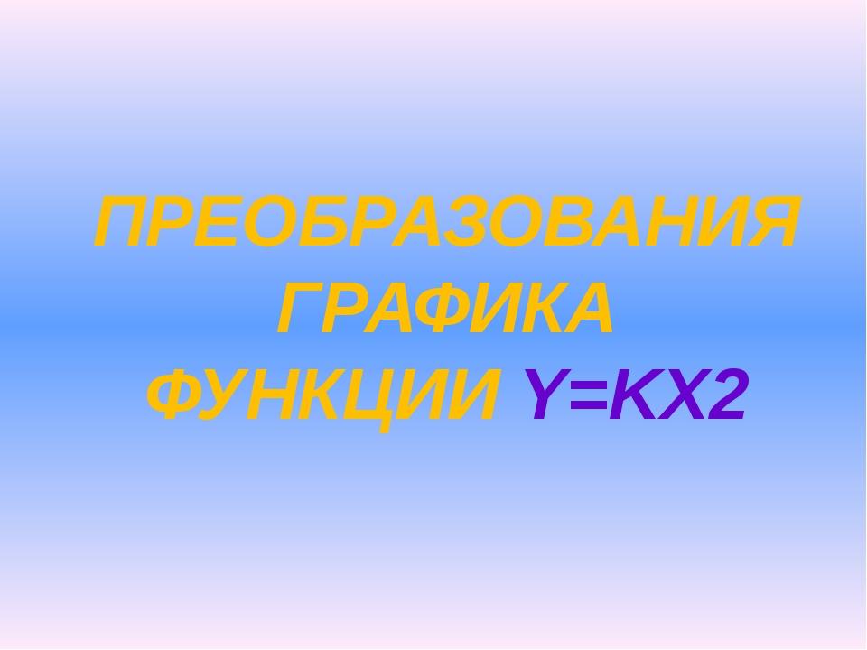 ПРЕОБРАЗОВАНИЯ ГРАФИКА ФУНКЦИИ Y=KX2