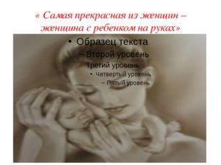 « Самая прекрасная из женщин –женщина с ребенком на руках»