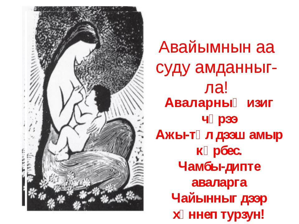 Авайымнын аа суду амданныг-ла! Аваларныӊ изиг чүрээ Ажы-төл дээш амыр көрбес....
