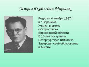 Самуил Яковлевич Маршак Родился 4 ноября 1887 г в г.Воронеже. Учился в школе