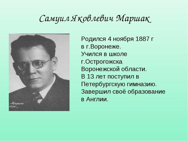 Самуил Яковлевич Маршак Родился 4 ноября 1887 г в г.Воронеже. Учился в школе...