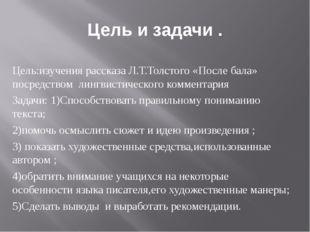 Цель и задачи . Цель:изучения рассказа Л.Т.Толстого «После бала» посредством