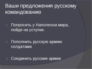 Ваши предложения русскому командованию Попросить у Наполеона мира, пойдя на у